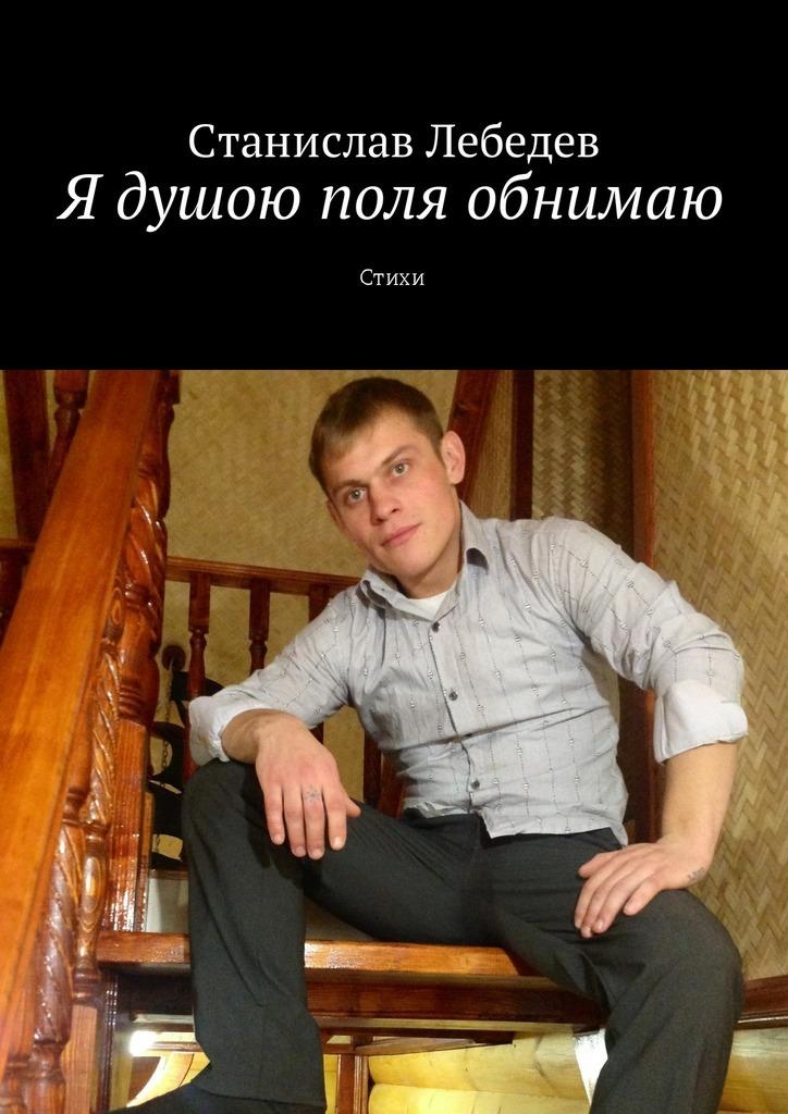 Станислав Александрович Лебедев Я душою поля обнимаю. Стихи станислав востоков президент и его министры