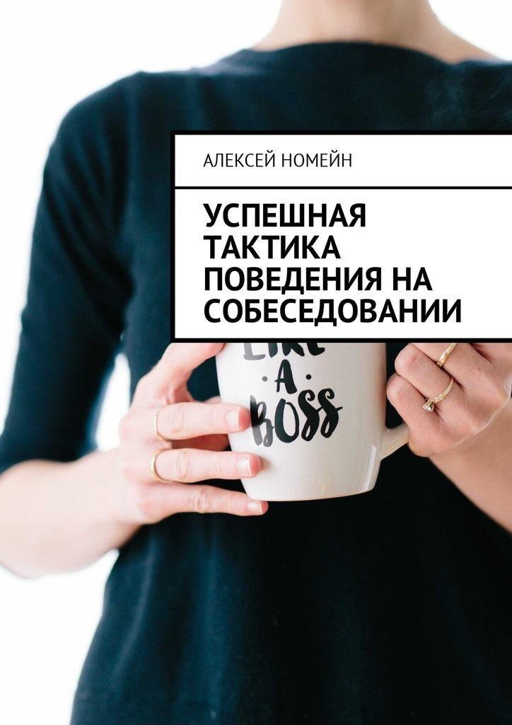 Алексей Номейн Успешная тактика поведения на собеседовании алексей номейн вочто лучше вкладывать деньги