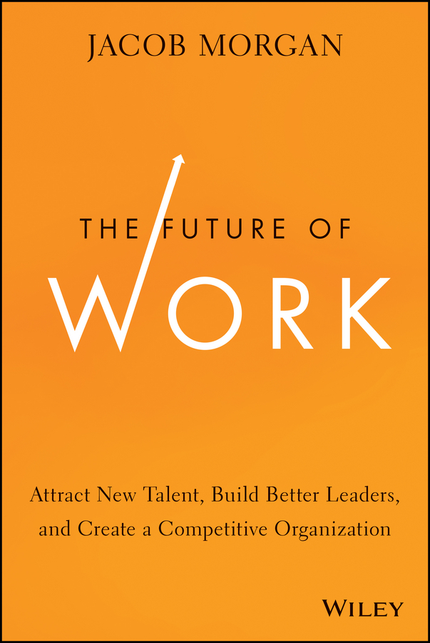 Jacob Morgan The Future of Work. Attract New Talent, Build Better Leaders, and Create a Competitive Organization future of the left future of the left travels with myself and another
