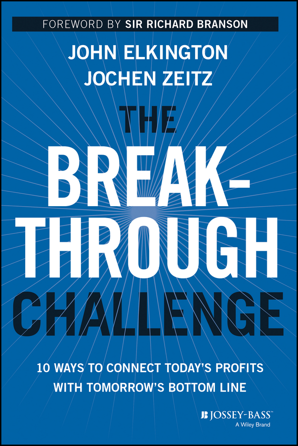 John Elkington The Breakthrough Challenge. 10 Ways to Connect Today's Profits With Tomorrow's Bottom Line economic efficiency and profitability of islamic bank