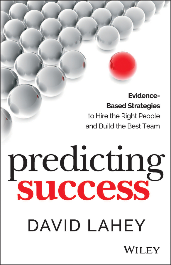 David Lahey Predicting Success. Evidence-Based Strategies to Hire the Right People and Build the Best Team aaron hill the circle blueprint decoding the conscious and unconscious factors that determine your success