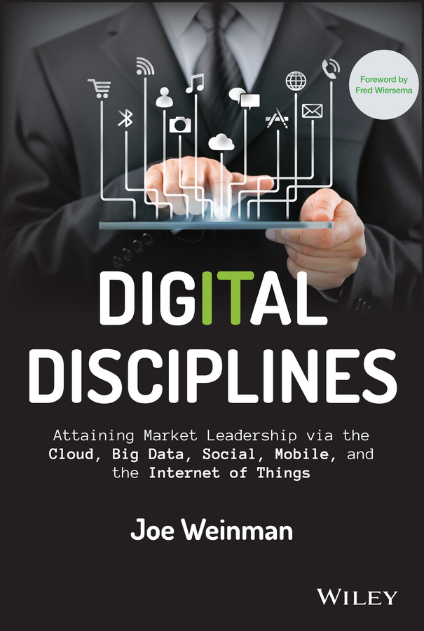 Joe Weinman Digital Disciplines. Attaining Market Leadership via the Cloud, Big Data, Social, Mobile, and the Internet of Things joe calloway never by chance aligning people and strategy through intentional leadership