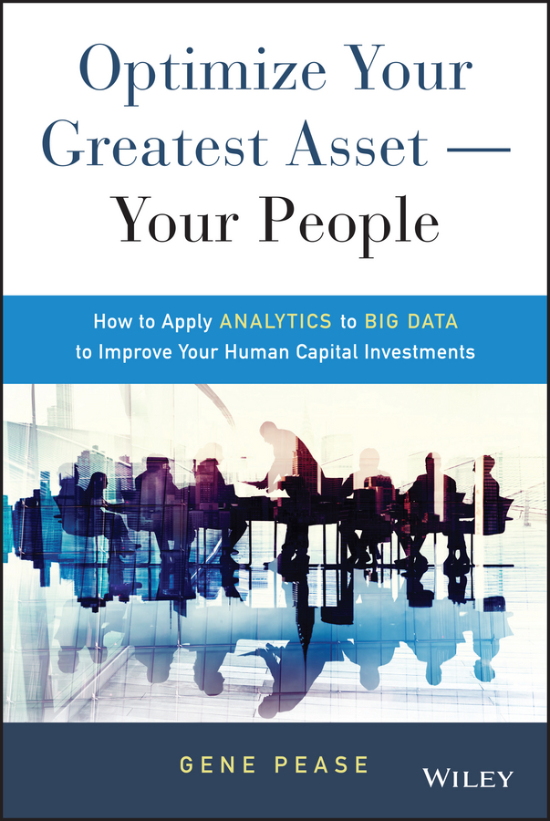 Gene Pease Optimize Your Greatest Asset -- Your People. How to Apply Analytics to Big Data to Improve Your Human Capital Investments michael burchell no excuses how you can turn any workplace into a great one