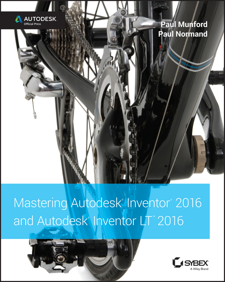Paul Munford Mastering Autodesk Inventor 2016 and Autodesk Inventor LT 2016. Autodesk Official Press