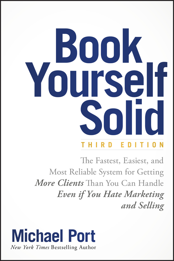 Michael Port Book Yourself Solid. The Fastest, Easiest, and Most Reliable System for Getting More Clients Than You Can Handle Even if You Hate Marketing and Selling william brooks t playing bigger than you are how to sell big accounts even if you re david in a world of goliaths
