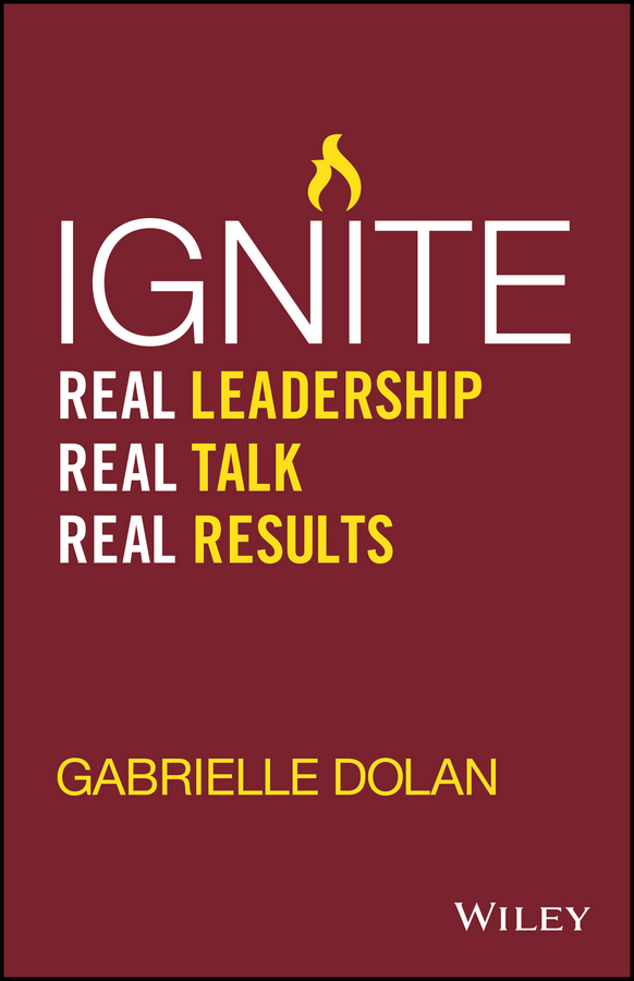 Gabrielle Dolan Ignite. Real Leadership, Real Talk, Real Results grant butler think write grow how to become a thought leader and build your business by creating exceptional articles blogs speeches books and more isbn 9781118219058