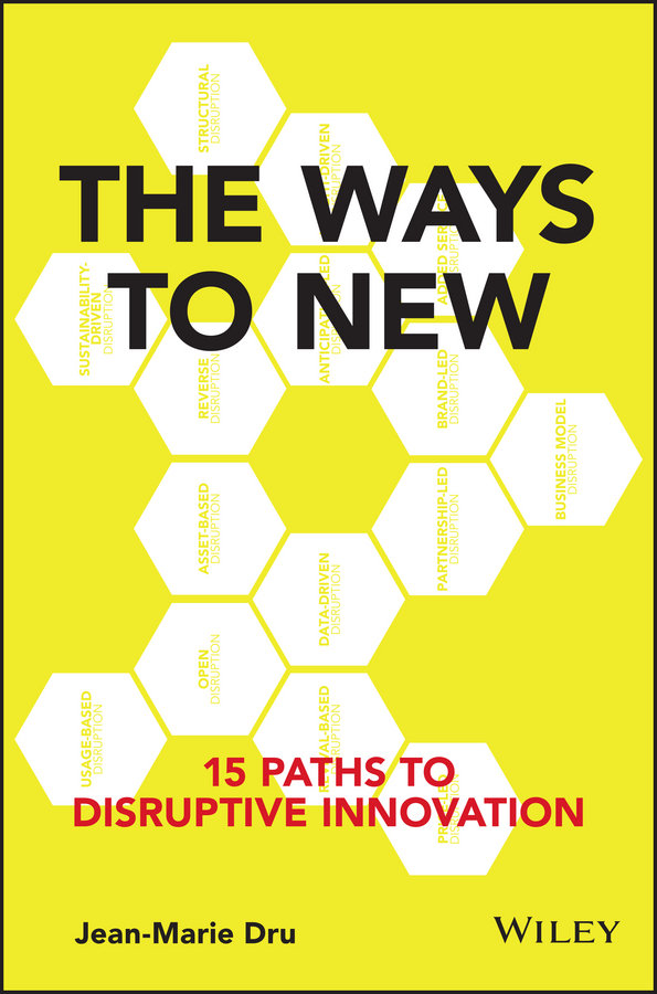 Jean-Marie Dru The Ways to New. 15 Paths to Disruptive Innovation knowledge and innovation dilemmas