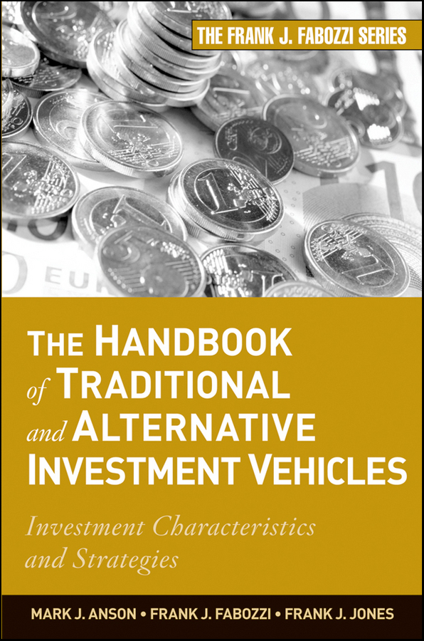 Frank J. Jones The Handbook of Traditional and Alternative Investment Vehicles. Investment Characteristics and Strategies frank travers j investment manager analysis a comprehensive guide to portfolio selection monitoring and optimization
