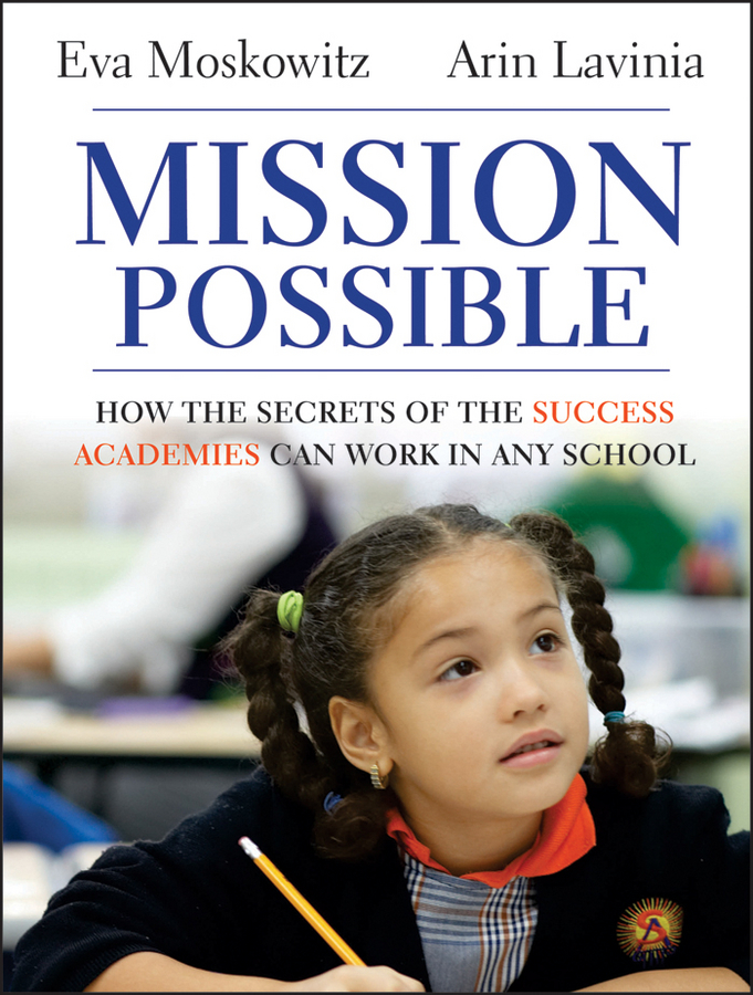 Eva Moskowitz Mission Possible. How the Secrets of the Success Academies Can Work in Any School william a sampson chicago charter schools the hype and the reality