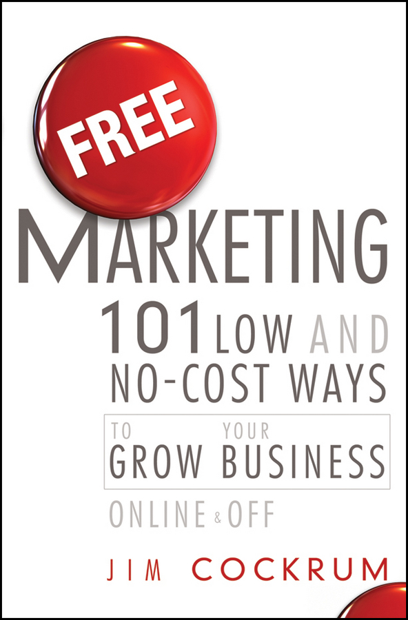 Jim Cockrum Free Marketing. 101 Low and No-Cost Ways to Grow Your Business, Online and Off marketing made simple