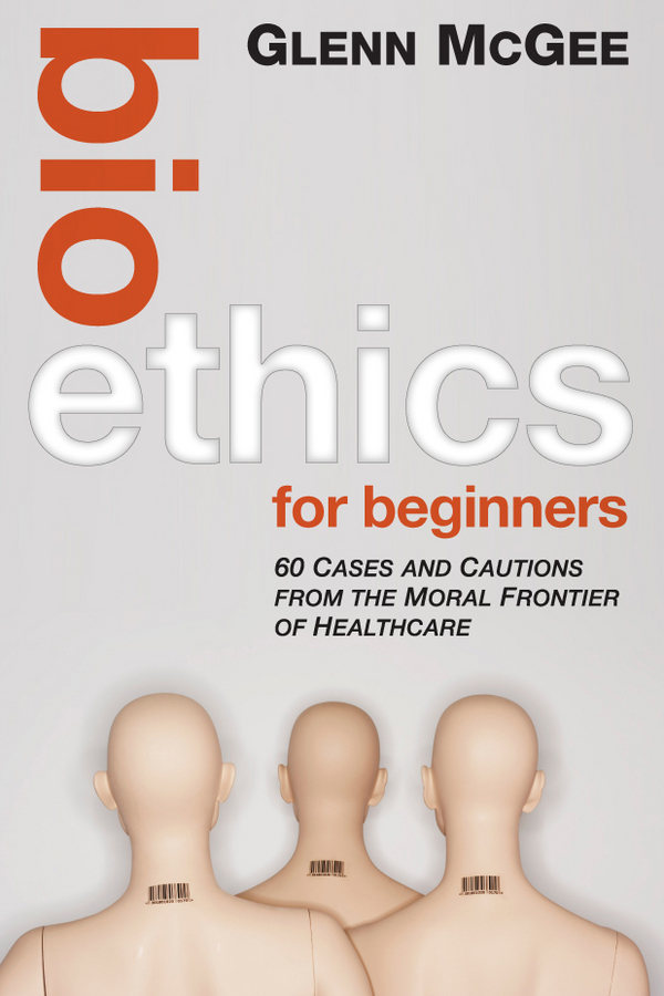 Glenn McGee Bioethics for Beginners. 60 Cases and Cautions from the Moral Frontier of Healthcare knowledge and innovation dilemmas