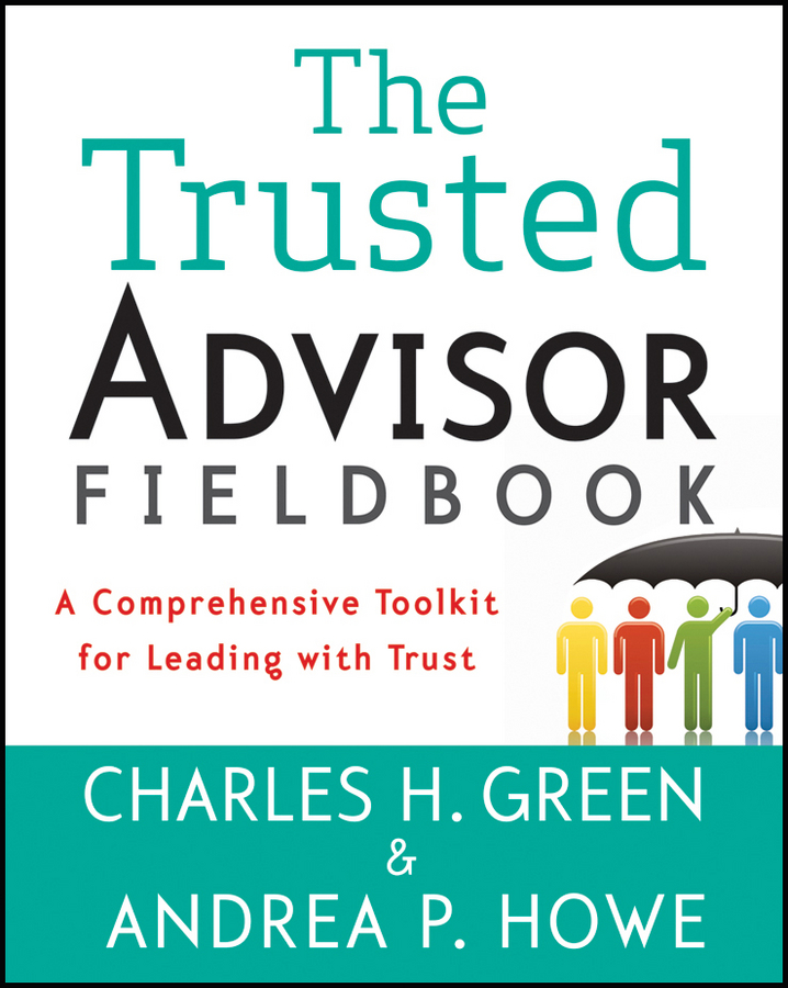 Charles Green H. The Trusted Advisor Fieldbook. A Comprehensive Toolkit for Leading with Trust the trust prince s make it happen the prince s trust guide to starting your own business