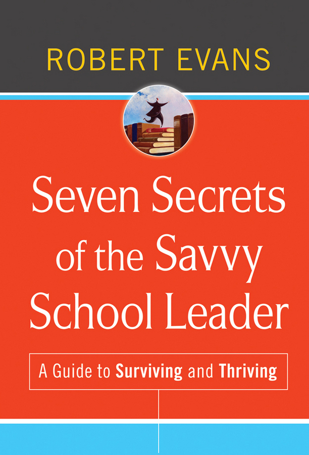 Robert Evans Seven Secrets of the Savvy School Leader. A Guide to Surviving and Thriving rebecca branstetter the school psychologist s survival guide