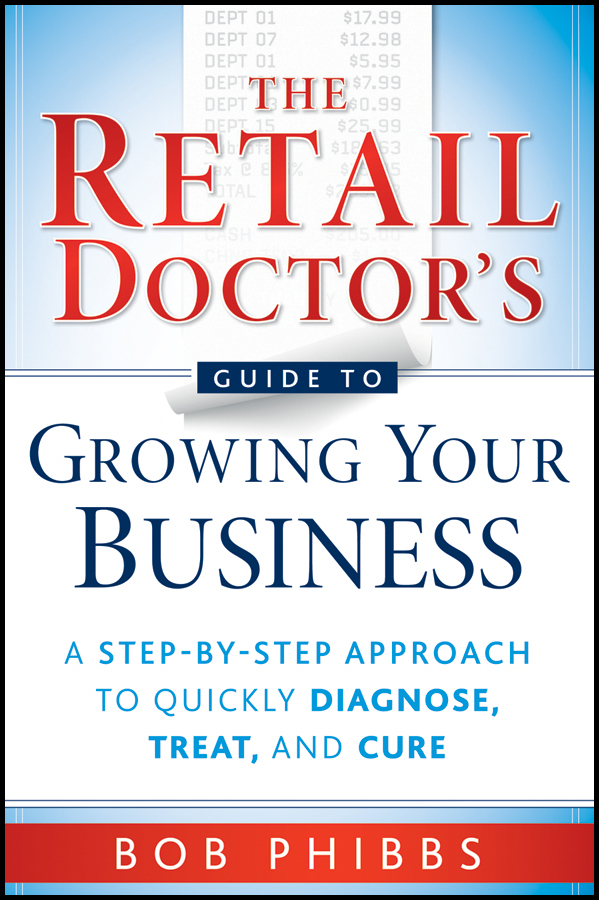 Bob Phibbs The Retail Doctor's Guide to Growing Your Business. A Step-by-Step Approach to Quickly Diagnose, Treat, and Cure kershman stanley j put your debt on a diet a step by step guide to financial fitness