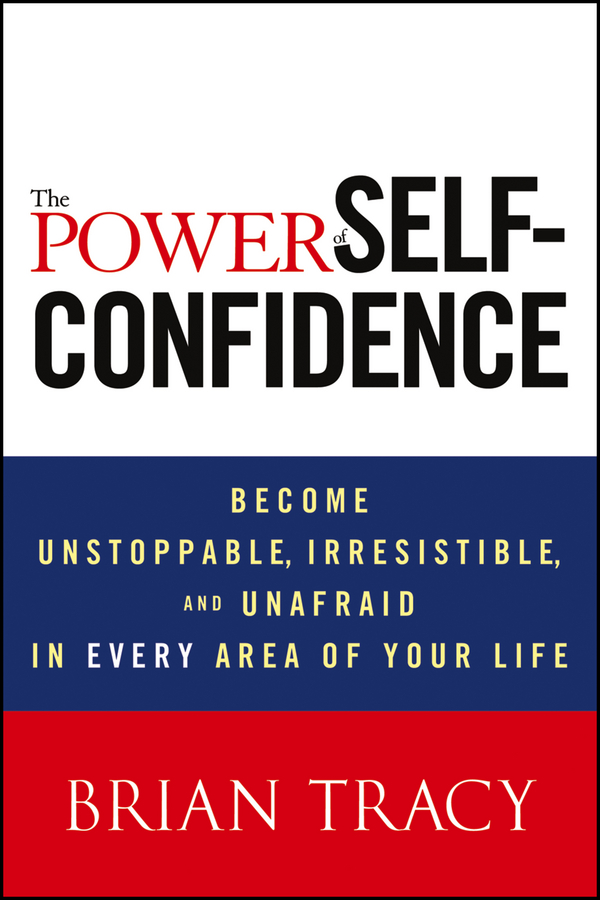 Брайан Трейси The Power of Self-Confidence. Become Unstoppable, Irresistible, and Unafraid in Every Area of Your Life marketing the brian tracy success library