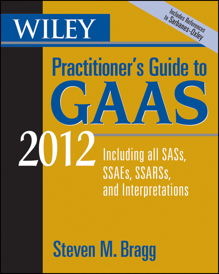 Steven Bragg M. Wiley Practitioner's Guide to GAAS 2012. Covering all SASs, SSAEs, SSARSs, and Interpretations