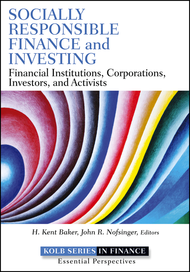 H. Baker Kent Socially Responsible Finance and Investing. Financial Institutions, Corporations, Investors, and Activists