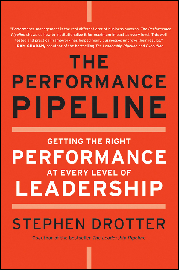 Stephen Drotter The Performance Pipeline. Getting the Right Performance At Every Level of Leadership cy wakeman reality based leadership ditch the drama restore sanity to the workplace and turn excuses into results