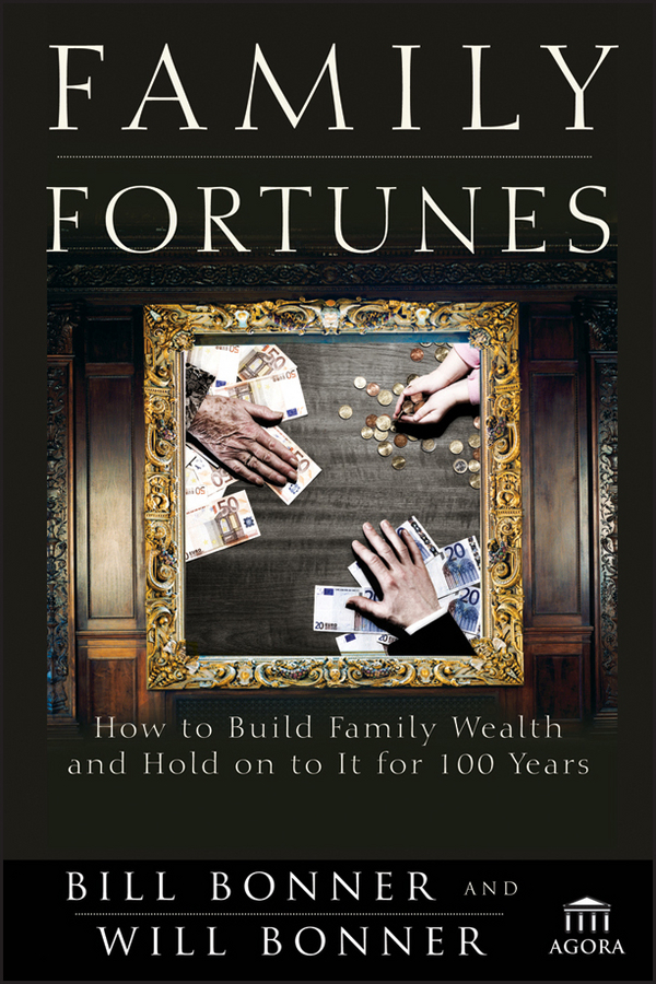 Will Bonner Family Fortunes. How to Build Family Wealth and Hold on to It for 100 Years michael cole a more than money a guide to sustaining wealth and preserving the family