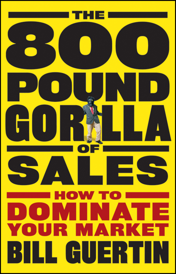 Bill Guertin The 800-Pound Gorilla of Sales. How to Dominate Your Market jeb blount sales eq how ultra high performers leverage sales specific emotional intelligence to close the complex deal