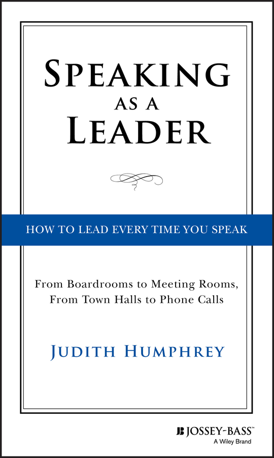 Judith Humphrey Speaking As a Leader. How to Lead Every Time You Speak...From Board Rooms to Meeting Rooms, From Town Halls to Phone Calls rooms