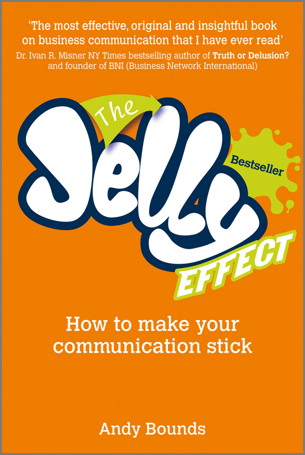 Andy Bounds The Jelly Effect. How to Make Your Communication Stick nick davies how to be great at the stuff you hate the straight talking guide to networking persuading and selling