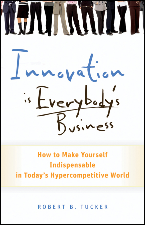Robert Tucker B. Innovation is Everybody's Business. How to Make Yourself Indispensable in Today's Hypercompetitive World dee mccrorey innovation in a reinvented world 10 essential elements to succeed in the new world of business