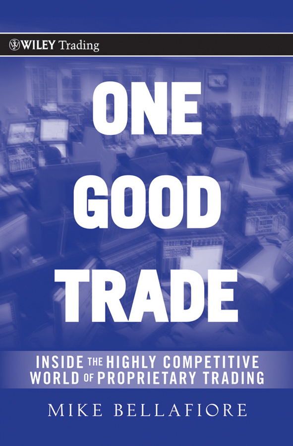Mike Bellafiore One Good Trade. Inside the Highly Competitive World of Proprietary Trading jody samuels the trader s pendulum the 10 habits of highly successful traders