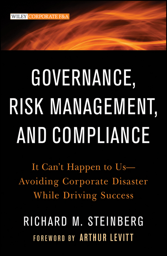 Richard Steinberg M. Governance, Risk Management, and Compliance. It Can't Happen to Us--Avoiding Corporate Disaster While Driving Success