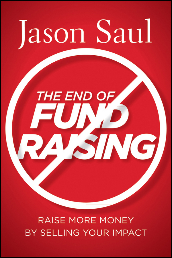Jason Saul The End of Fundraising. Raise More Money by Selling Your Impact a new lease of death