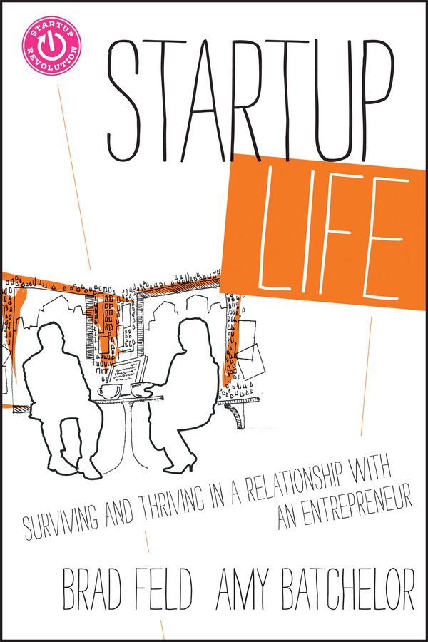 Brad Feld Startup Life. Surviving and Thriving in a Relationship with an Entrepreneur brad burton life business just got easier