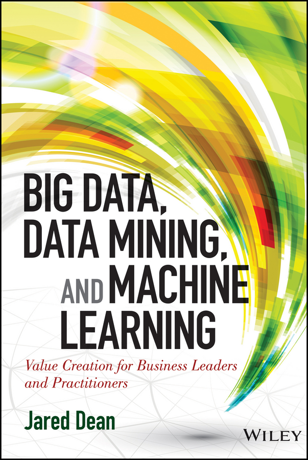 Jared Dean Big Data, Data Mining, and Machine Learning. Value Creation for Business Leaders and Practitioners stephen weiss l the big win learning from the legends to become a more successful investor