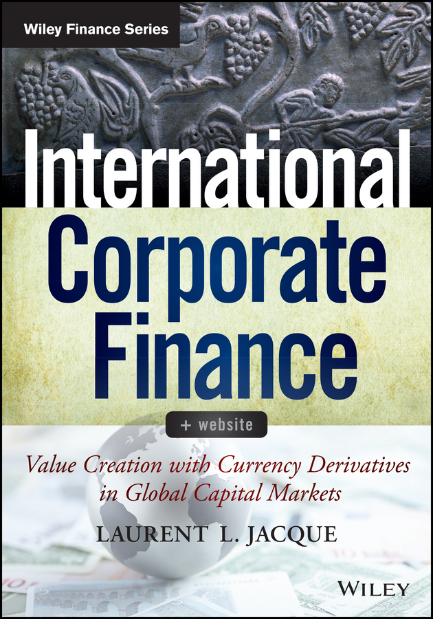 Laurent Jacque L. International Corporate Finance. Value Creation with Currency Derivatives in Global Capital Markets zulma herrera j corporate governance regulation how poor management is destroying the global economy