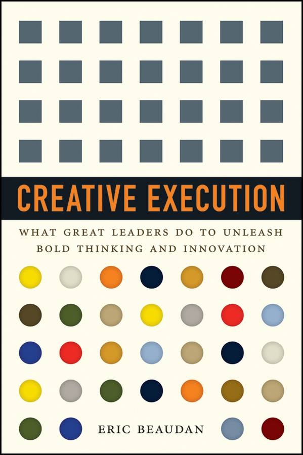 Eric Beaudan Creative Execution. What Great Leaders Do to Unleash Bold Thinking and Innovation claudio feser when execution isn t enough decoding inspirational leadership