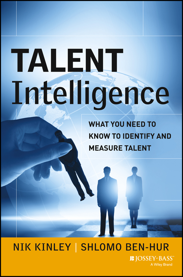 Nik Kinley Talent Intelligence. What You Need to Know to Identify and Measure Talent christoph lueneburger a culture of purpose how to choose the right people and make the right people choose you