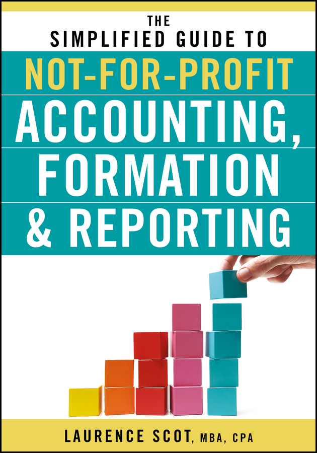 Фото - Laurence Scot The Simplified Guide to Not-for-Profit Accounting, Formation and Reporting neale blackwood advanced excel reporting for management accountants isbn 9781118658185