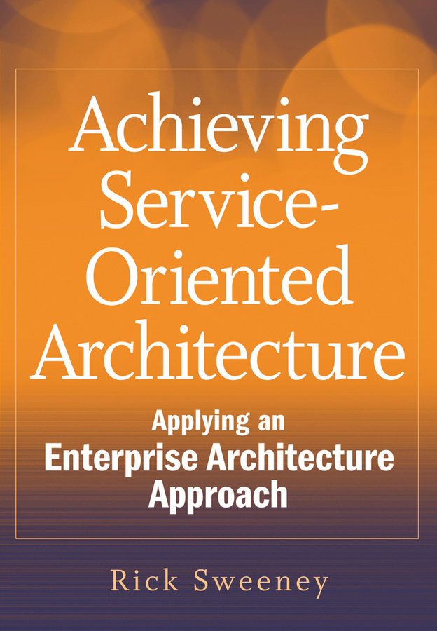 Rick Sweeney Achieving Service-Oriented Architecture. Applying an Enterprise Architecture Approach kyle gabhart service oriented architecture field guide for executives