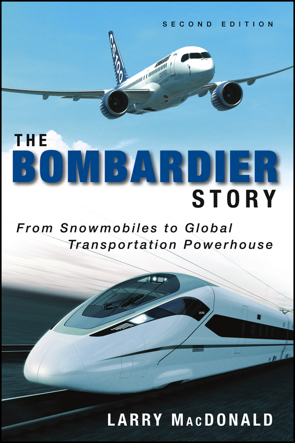 Larry MacDonald The Bombardier Story. From Snowmobiles to Global Transportation Powerhouse