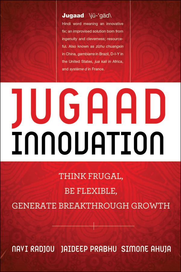 Navi Radjou Jugaad Innovation. Think Frugal, Be Flexible, Generate Breakthrough Growth beebe nelson innovation governance how top management organizes and mobilizes for innovation isbn 9781118588574