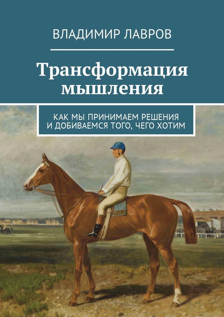 Владимир Сергеевич Лавров Трансформация мышления. Как мы принимаем решения идобиваемся того, чего хотим