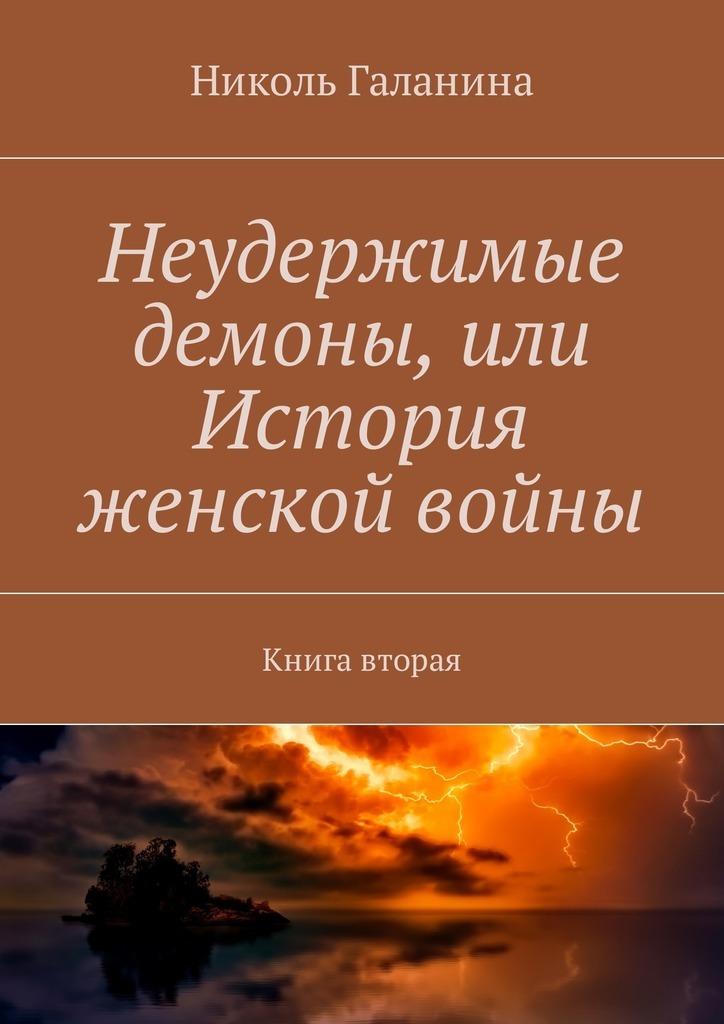 Николь Галанина Неудержимые демоны, или История женской войны. Книга вторая николь галанина неудержимые демоны или история женской войны книга третья