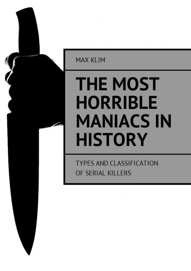 Max Klim The most horrible maniacs in history. Types and classification of serial killers цены онлайн