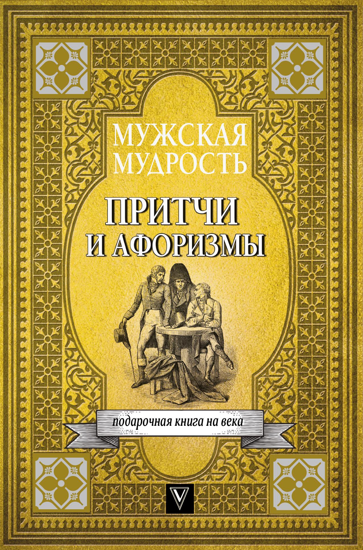 Коллектив авторов Мужская мудрость в притчах и афоризмах самых выдающихся и великих личностей мировой истории
