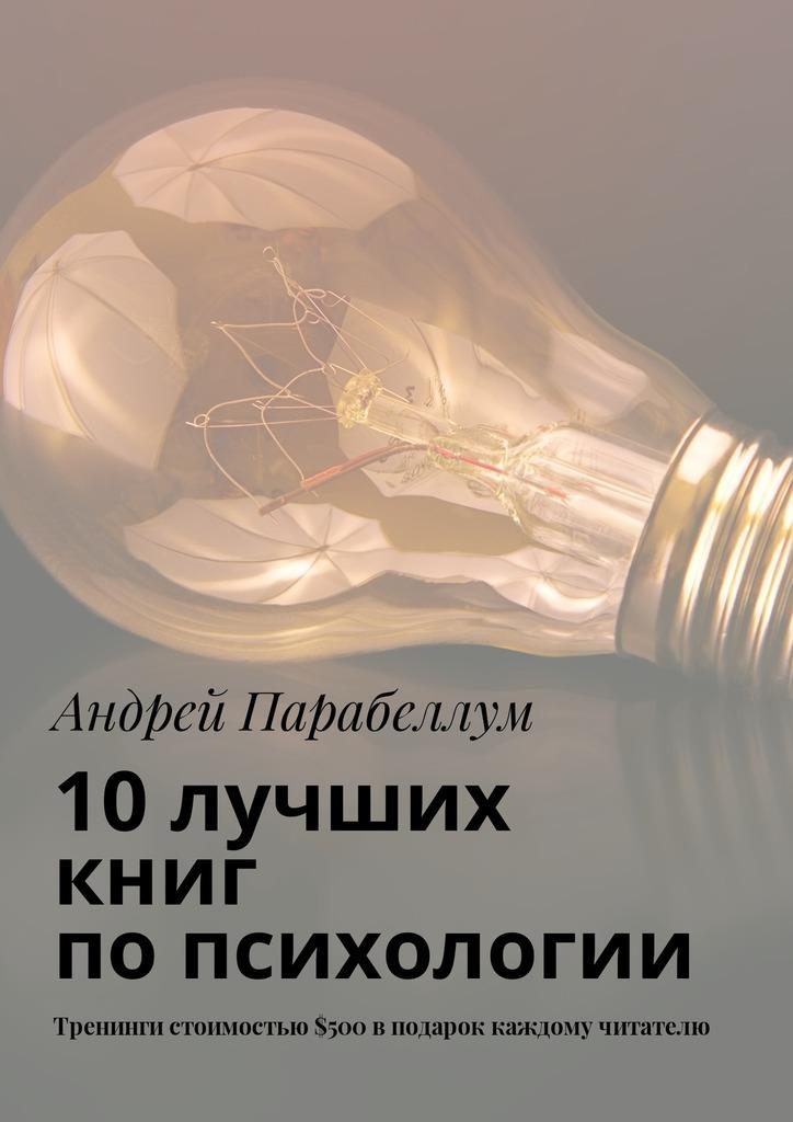 Андрей Парабеллум 10лучших книг попсихологии. Тренинги стоимостью$500вподарок каждому читателю
