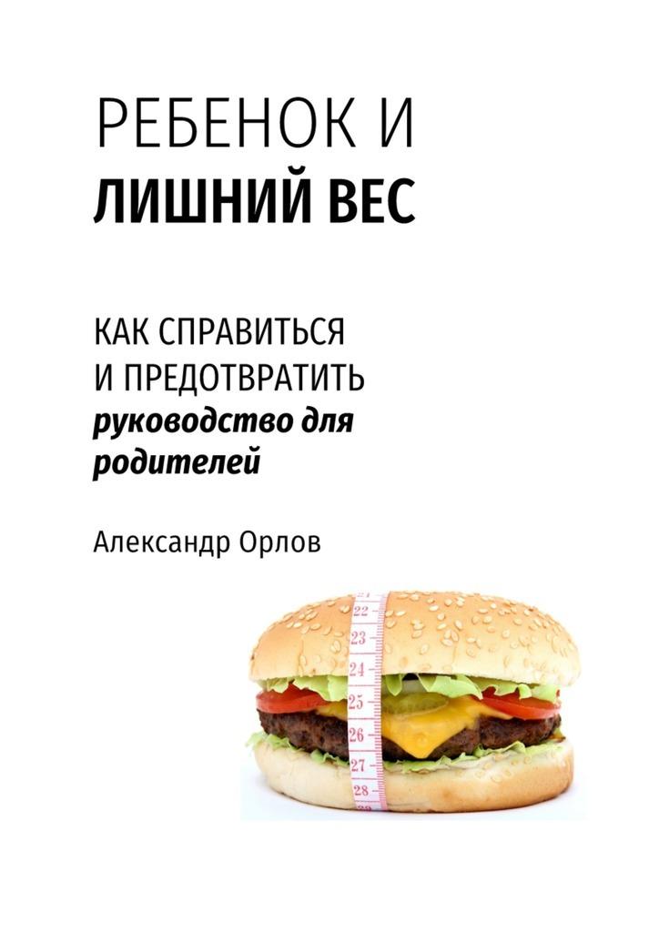 цены Александр Орлов Ребенок и лишний вес. Как справиться и предотвратить