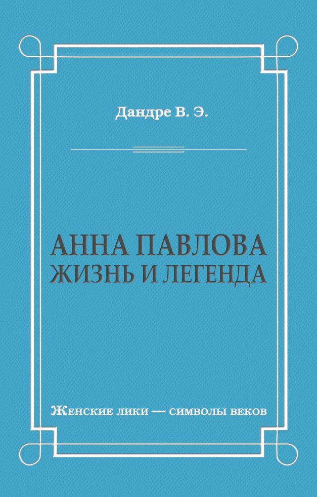 Виктор Дандре Анна Павлова. Жизнь и легенда