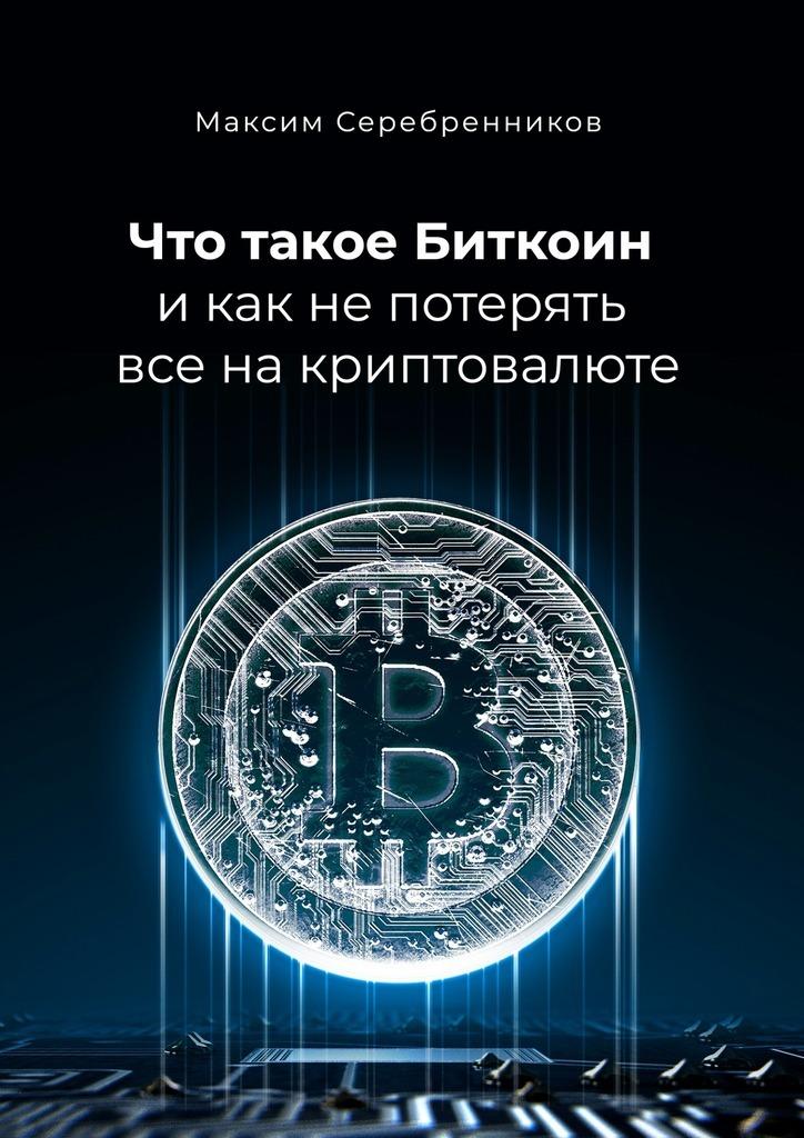 Максим Анатольевич Серебренников Что такое Биткоин и как не потерять все на криптовалюте гаджетомания как не потерять ребенка в виртуальном мире