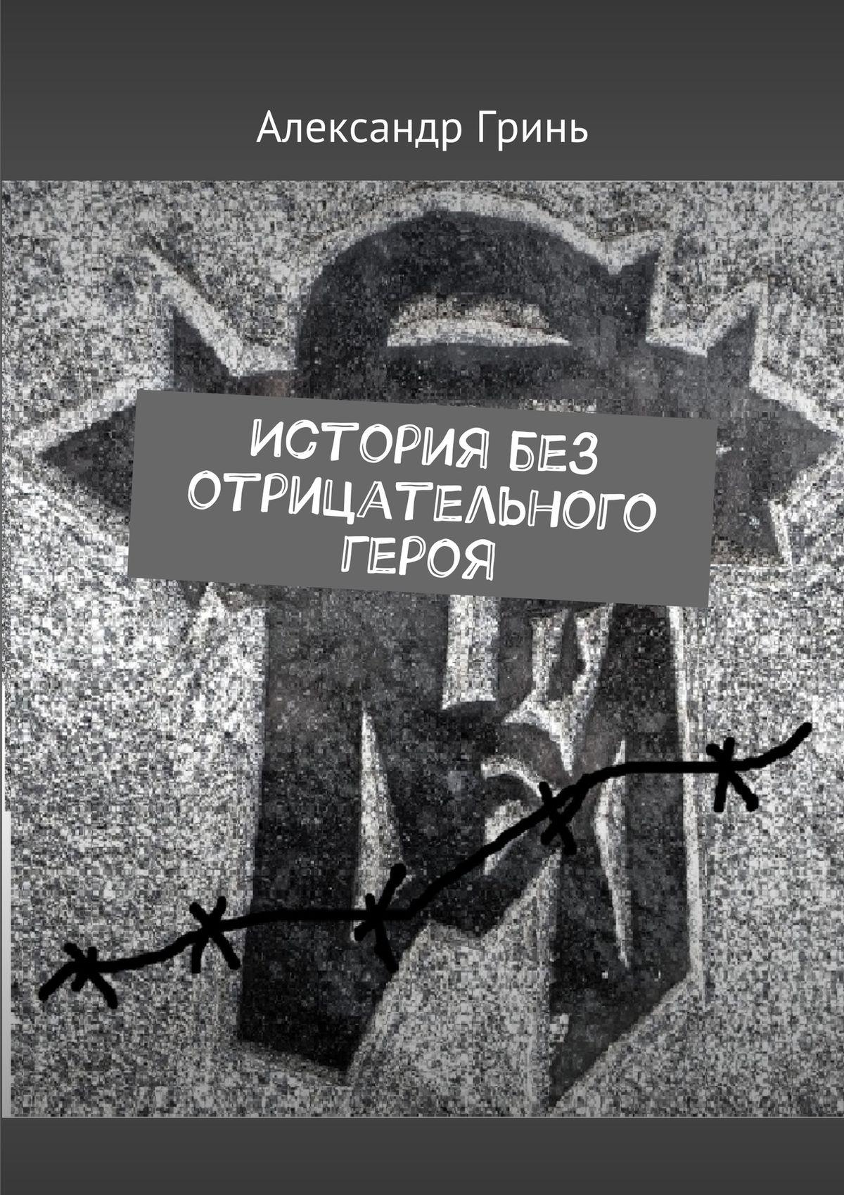 Александр Гринь История без отрицательного героя