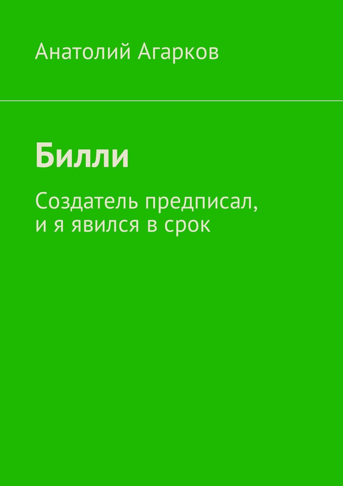 Анатолий Агарков Билли. Создатель предписал, и я явился в срок анатолий агарков билли создатель предписал и я явился в срок