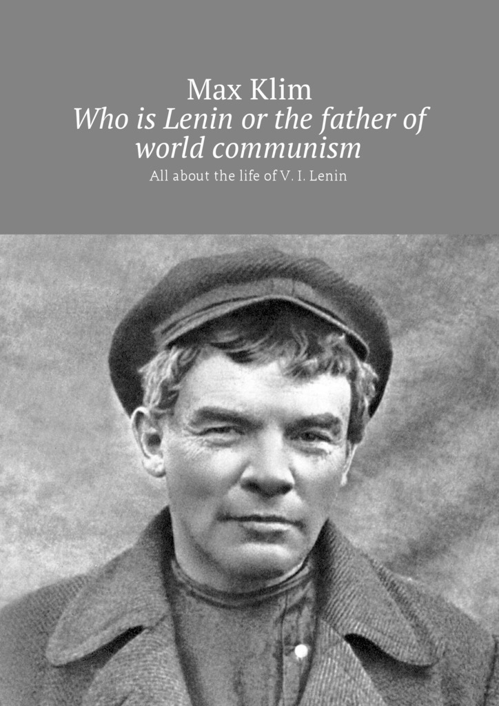 Max Klim Who is Lenin or the father of world communism. All about the life of V. I. Lenin the world of vikings